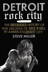 Detroit Rock City: The Uncensored History Of Five Decades Of Rock'n'Roll In America's Loudest City